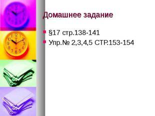 Домашнее задание §17 стр.138-141 Упр.№ 2,3,4,5 СТР.153-154
