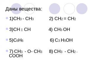 Даны вещества: 1)СН3 - СН3 2) СН2 = СН2 3)СН Ξ СН 4) СН3 ОН 5)С6Н6 6) С3 Н5ОН 7)