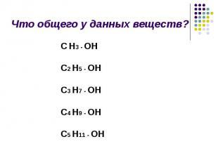 Что общего у данных веществ? С Н3 - ОН С2 Н5 - ОН С3 Н7 - ОН С4 Н9 - ОН С5 Н11 -