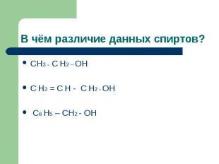В чём различие данных спиртов? СН3 - С Н2 – ОН С Н2 = С Н - С Н2 - ОН С6 Н5 – СН