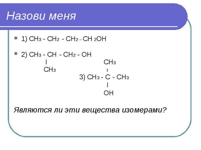 Назови меня 1) СН3 - СН2 - СН2 – СН 2ОН 2) СН3 - СН - СН2 - ОН I СН3 СН3 I 3) СН3 - С - СН3 I ОН Являются ли эти вещества изомерами?