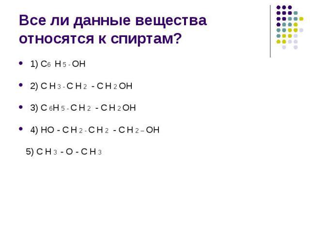 Все ли данные вещества относятся к спиртам? 1) С6 Н 5 - ОН 2) С Н 3 - С Н 2 - С Н 2 ОН 3) С 6Н 5 - С Н 2 - С Н 2 ОН 4) НО - С Н 2 - С Н 2 - С Н 2 – ОН 5) С Н 3 - О - С Н 3