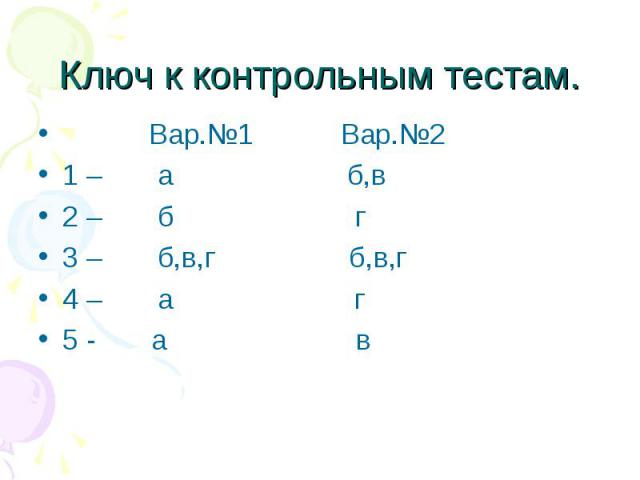 Ключ к контрольным тестам. Вар.№1 Вар.№2 1 – а б,в 2 – б г 3 – б,в,г б,в,г 4 – а г 5 - а в