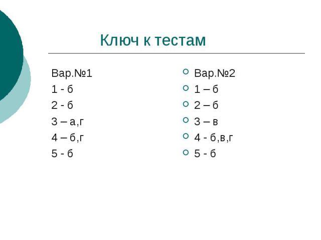 Ключ к тестам Вар.№1 1 - б 2 - б 3 – а,г 4 – б,г 5 - б Вар.№2 1 – б 2 – б 3 – в 4 - б,в,г 5 - б