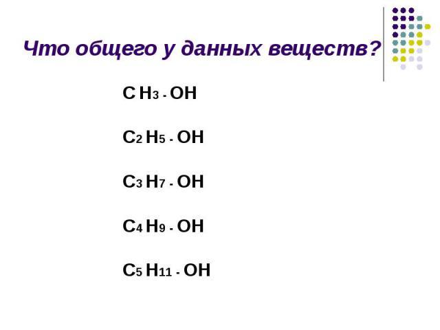 Что общего у данных веществ? С Н3 - ОН С2 Н5 - ОН С3 Н7 - ОН С4 Н9 - ОН С5 Н11 - ОН
