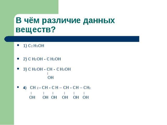 В чём различие данных веществ? 1) С2 Н5ОН 2) С Н2ОН - С Н2ОН 3) С Н2ОН - СН - С Н2ОН | ОН 4) СН 2 - СН - С Н – СН - СН – СН2 | | | | | | ОН ОН ОН ОН ОН ОН