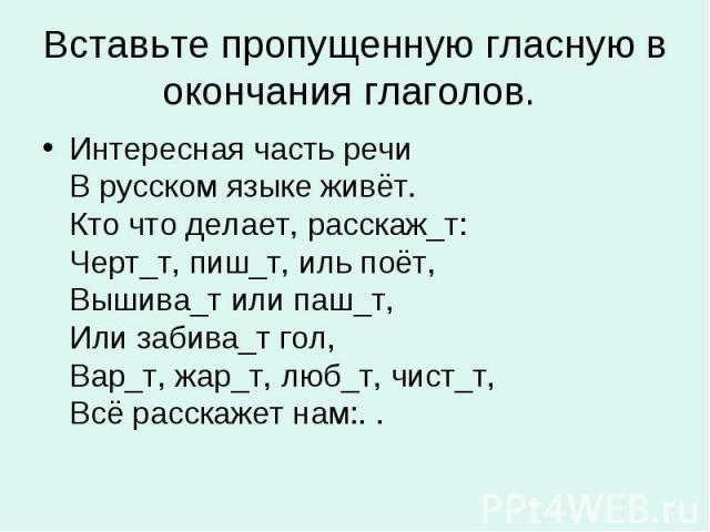 Вставьте пропущенную гласную в окончания глаголов. Интересная часть речи В русском языке живёт. Кто что делает, расскаж_т: Черт_т, пиш_т, иль поёт, Вышива_т или паш_т, Или забива_т гол, Вар_т, жар_т, люб_т, чист_т, Всё расскажет нам:. .