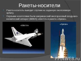 Ракеты-носители Ракета-носитель выводит спутник на заданную околоземную орбиту.
