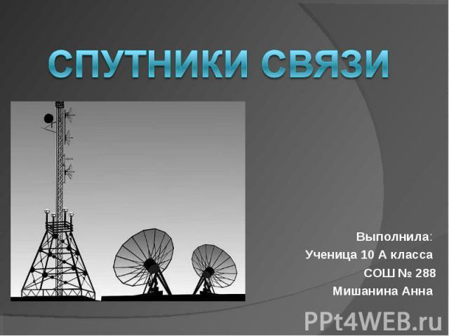 Спутники связи Выполнила: Ученица 10 А класса СОШ № 288 Мишанина Анна