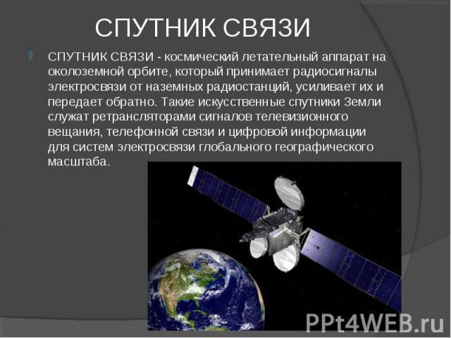 СПУТНИК СВЯЗИ СПУТНИК СВЯЗИ - космический летательный аппарат на околоземной орбите, который принимает радиосигналы электросвязи от наземных радиостанций, усиливает их и передает обратно. Такие искусственные спутники Земли служат ретрансляторами сиг…