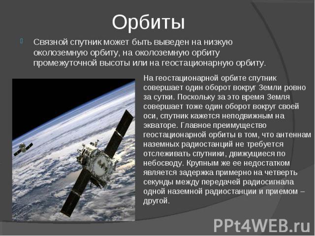 Орбиты Связной спутник может быть выведен на низкую околоземную орбиту, на околоземную орбиту промежуточной высоты или на геостационарную орбиту. На геостационарной орбите спутник совершает один оборот вокруг Земли ровно за сутки. Поскольку за это в…