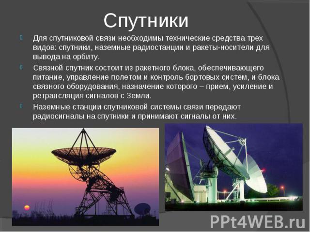Спутники Для спутниковой связи необходимы технические средства трех видов: спутники, наземные радиостанции и ракеты-носители для вывода на орбиту. Связной спутник состоит из ракетного блока, обеспечивающего питание, управление полетом и контроль бор…