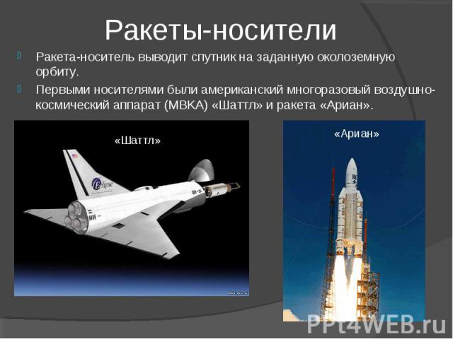Ракеты-носители Ракета-носитель выводит спутник на заданную околоземную орбиту. Первыми носителями были американский многоразовый воздушно-космический аппарат (MBKA) «Шаттл» и ракета «Ариан».
