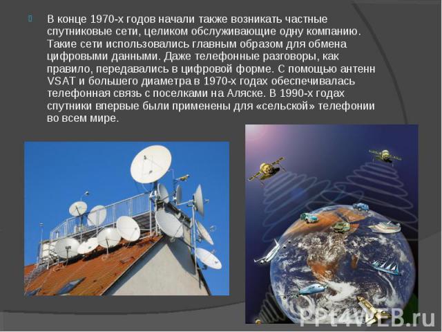 В конце 1970-х годов начали также возникать частные спутниковые сети, целиком обслуживающие одну компанию. Такие сети использовались главным образом для обмена цифровыми данными. Даже телефонные разговоры, как правило, передавались в цифровой форме.…