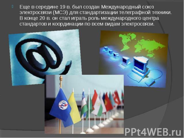 Еще в середине 19 в. был создан Международный союз электросвязи (МСЭ) для стандартизации телеграфной техники. В конце 20 в. он стал играть роль международного центра стандартов и координации по всем видам электросвязи.
