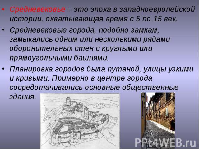 Средневековье – это эпоха в западноевропейской истории, охватывающая время с 5 по 15 век. Средневековые города, подобно замкам, замыкались одним или несколькими рядами оборонительных стен с круглыми или прямоугольными башнями. Планировка городов был…
