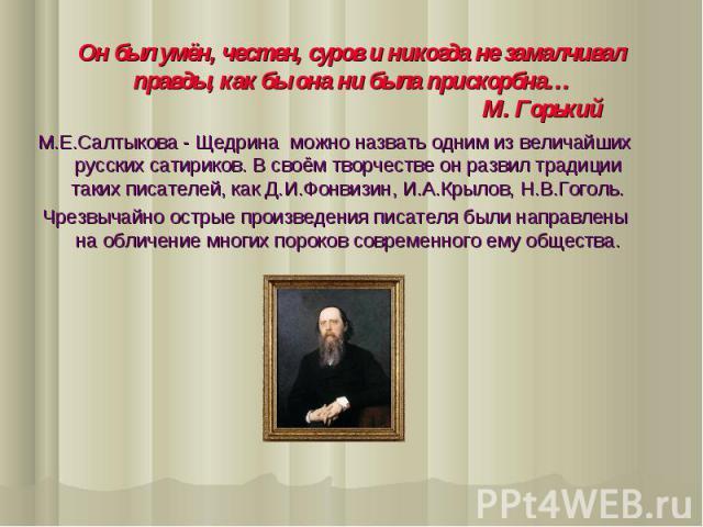 Он был умён, честен, суров и никогда не замалчивал правды, как бы она ни была прискорбна… М. Горький М.Е.Салтыкова - Щедрина можно назвать одним из величайших русских сатириков. В своём творчестве он развил традиции таких писателей, как Д.И.Фонвизин…