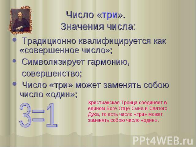 Число «три». Значения числа: Традиционно квалифицируется как «совершенное число»; Символизирует гармонию, совершенство; Число «три» может заменять собою число «один»; Христианская Троица соединяет в едином Боге Отце Сына и Святого Духа, то есть числ…