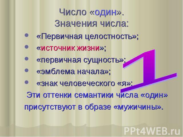 Число «один». Значения числа: «Первичная целостность»; «источник жизни»; «первичная сущность»; «эмблема начала»; «знак человеческого «я»; Эти оттенки семантики числа «один» присутствуют в образе «мужичины».