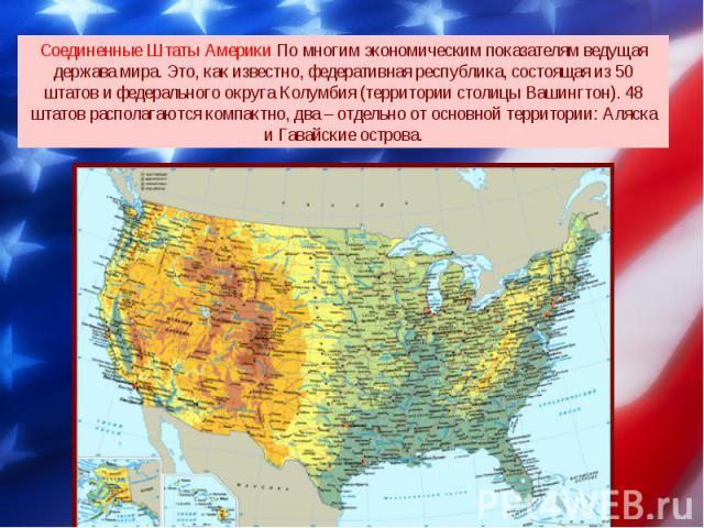 Соединенные Штаты Америки По многим экономическим показателям ведущая держава мира. Это, как известно, федеративная республика, состоящая из 50 штатов и федерального округа Колумбия (территории столицы Вашингтон). 48 штатов располагаются компактно, …