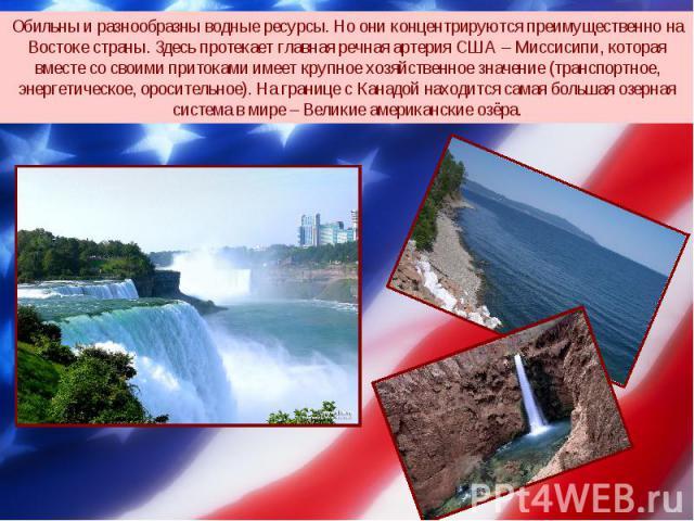 Обильны и разнообразны водные ресурсы. Но они концентрируются преимущественно на Востоке страны. Здесь протекает главная речная артерия США – Миссисипи, которая вместе со своими притоками имеет крупное хозяйственное значение (транспортное, энергетич…