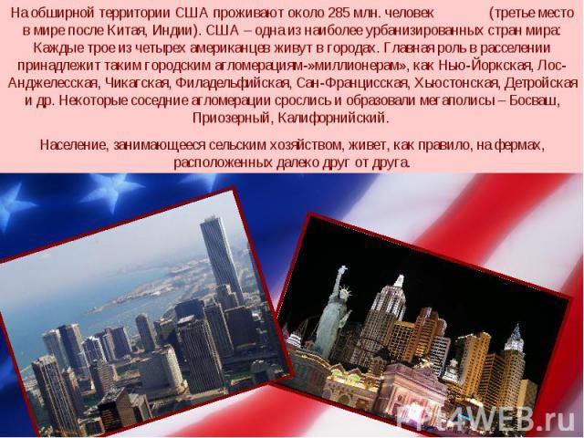 На обширной территории США проживают около 285 млн. человек (третье место в мире после Китая, Индии). США – одна из наиболее урбанизированных стран мира: Каждые трое из четырех американцев живут в городах. Главная роль в расселении принадлежит таким…