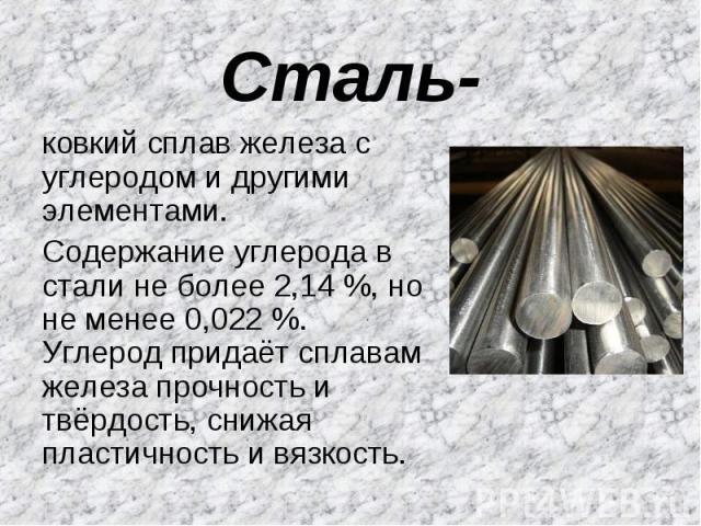 Сталь- ковкий сплав железа с углеродом и другими элементами. Содержание углерода в стали не более 2,14 %, но не менее 0,022 %. Углерод придаёт сплавам железа прочность и твёрдость, снижая пластичность и вязкость.