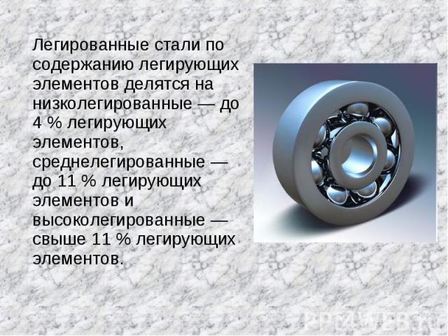 Легированные стали по содержанию легирующих элементов делятся на низколегированные — до 4 % легирующих элементов, среднелегированные — до 11 % легирующих элементов и высоколегированные — свыше 11 % легирующих элементов.