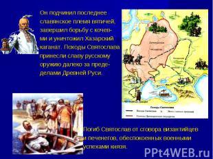 Он подчинил последнее славянское племя вятичей, завершил борьбу с кочев- ми и ун