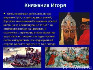 Княжение Игоря Князь продолжил дело Олега по рас- ширению Руси, он присоединил у