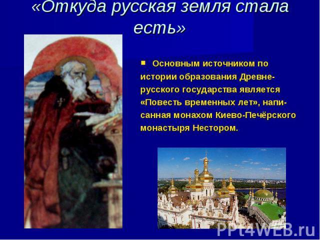 «Откуда русская земля стала есть» Основным источником по истории образования Древне- русского государства является «Повесть временных лет», напи- санная монахом Киево-Печёрского монастыря Нестором.