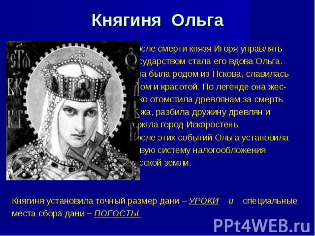 Княгиня Ольга После смерти князя Игоря управлять государством стала его вдова Ольга. Она была родом из Пскова, славилась умом и красотой. По легенде она жес- токо отомстила древлянам за смерть мужа, разбила дружину древлян и сожгла город Искоростень…