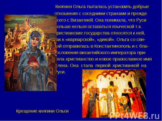 Княгиня Ольга пыталась установить добрые отношения с соседними странами и прежде всего с Византией. Она понимала, что Руси больше нельзя оставаться языческой т.к. христианские государства относятся к ней, как к «варварской», «дикой». Ольга со сви- т…