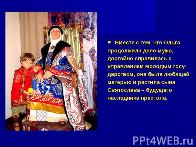 Вместе с тем, что Ольга продолжила дело мужа, достойно справилась с управлением молодым госу- дарством, она была любящей матерью и растила сына Святослава – будущего наследника престола.