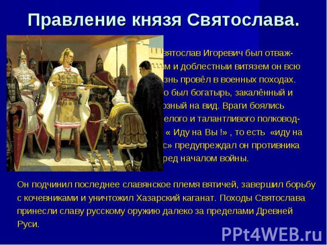 Правление князя Святослава. Святослав Игоревич был отваж- ным и доблестныи витязем он всю жизнь провёл в военных походах. Это был богатырь, закалённый и грозный на вид. Враги боялись смелого и талантливого полковод- ца « Иду на Вы !» , то есть «иду …