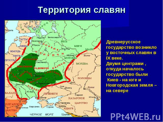 Территория славян Древнерусское государство возникло у восточных славян в IX веке. Двумя центрами , откуда началось государство были Киев - на юге и Новгородская земля – на севере