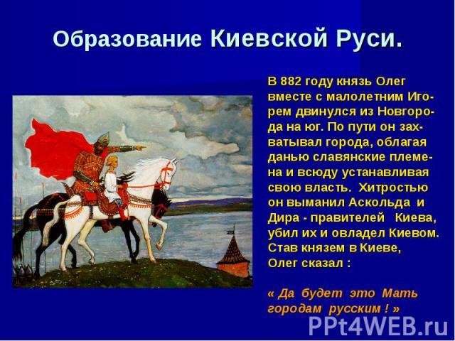Образование Киевской Руси. В 882 году князь Олег вместе с малолетним Иго- рем двинулся из Новгоро- да на юг. По пути он зах- ватывал города, облагая данью славянские племе- на и всюду устанавливая свою власть. Хитростью он выманил Аскольда и Дира - …