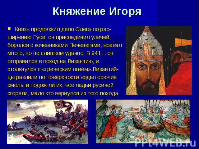 Княжение Игоря Князь продолжил дело Олега по рас- ширению Руси, он присоединил уличей, боролся с кочевниками Печенегами, воевал много, но не слишком удачно. В 941 г. он отправился в поход на Византию, и столкнулся с «греческим огнём».Византий- цы ра…