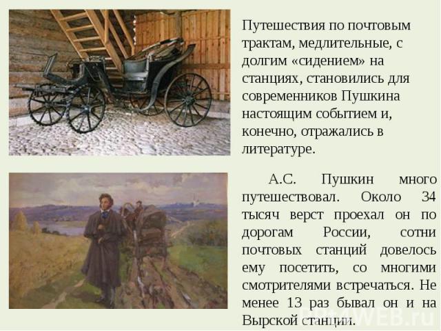 Путешествия по почтовым трактам, медлительные, с долгим «сидением» на станциях, становились для современников Пушкина настоящим событием и, конечно, отражались в литературе. А.С. Пушкин много путешествовал. Около 34 тысяч верст проехал он по дорогам…