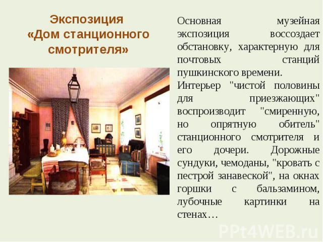 Экспозиция «Дом станционного смотрителя» Основная музейная экспозиция воссоздает обстановку, характерную для почтовых станций пушкинского времени. Интерьер