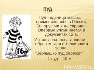ПУД Пуд - единица массы, применявшаяся в России, Белоруссии и на Украине. Впервы