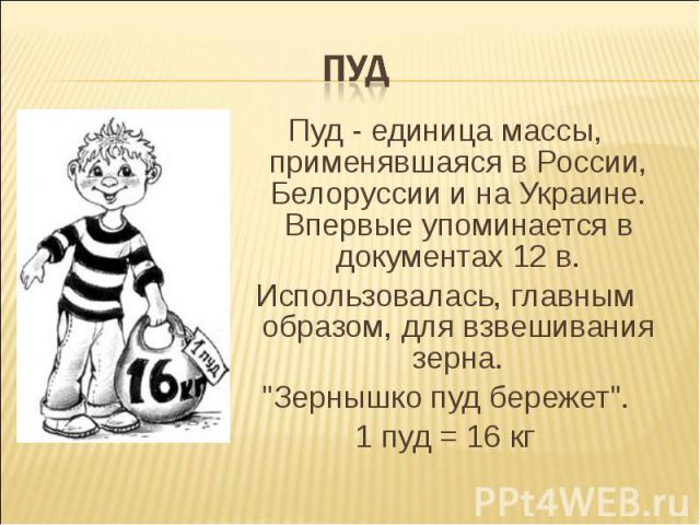 ПУД Пуд - единица массы, применявшаяся в России, Белоруссии и на Украине. Впервые упоминается в документах 12 в. Использовалась, главным образом, для взвешивания зерна.