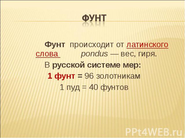 ФУНТ Фунт происходит от латинского слова pondus — вес, гиря. В русской системе мер: 1 фунт = 96 золотникам 1 пуд = 40 фунтов