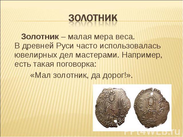 ЗОЛОТНИК Золотник – малая мера веса. В древней Руси часто использовалась ювелирных дел мастерами. Например, есть такая поговорка: «Мал золотник, да дорог!».