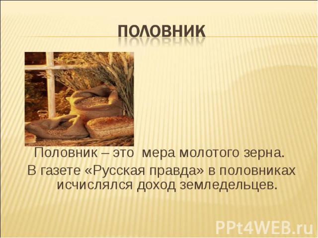 ПОЛОВНИК Половник – это мера молотого зерна. В газете «Русская правда» в половниках исчислялся доход земледельцев.