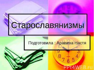 Старославянизмы Подготовила : Аравина Настя