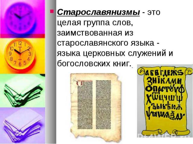Старославянизмы - это целая группа слов, заимствованная из старославянского языка - языка церковных служений и богословских книг.