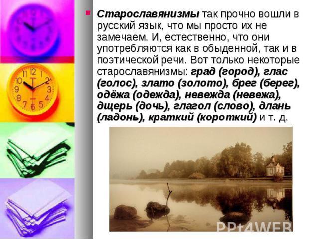 Старославянизмы так прочно вошли в русский язык, что мы просто их не замечаем. И, естественно, что они употребляются как в обыденной, так и в поэтической речи. Вот только некоторые старославянизмы: град (город), глас (голос), злато (золото), брег (б…