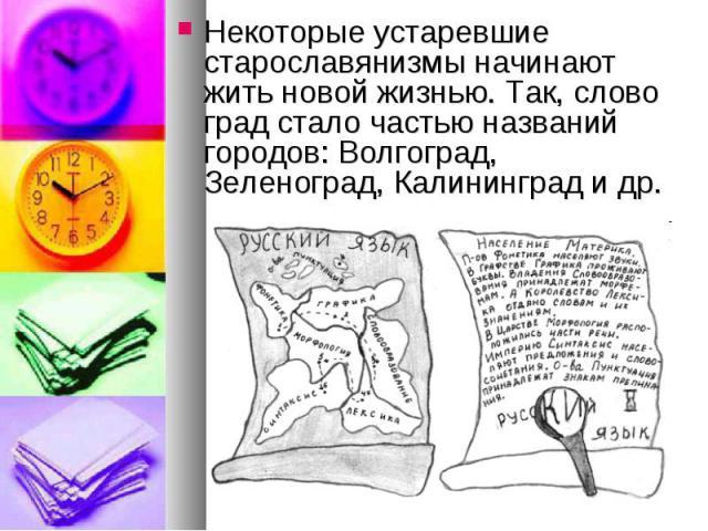 Некоторые устаревшие старославянизмы начинают жить новой жизнью. Так, слово град стало частью названий городов: Волгоград, Зеленоград, Калининград и др.