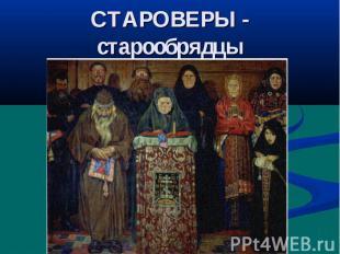 СТАРОВЕРЫ - старообрядцы